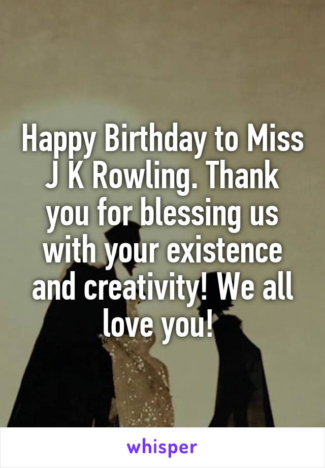 Happy Birthday to Miss J K Rowling. Thank you for blessing us with your existence and creativity! We all love you!