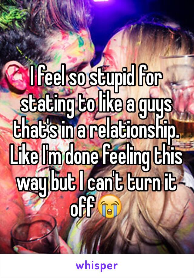 I feel so stupid for stating to like a guys that's in a relationship. Like I'm done feeling this way but I can't turn it off😭