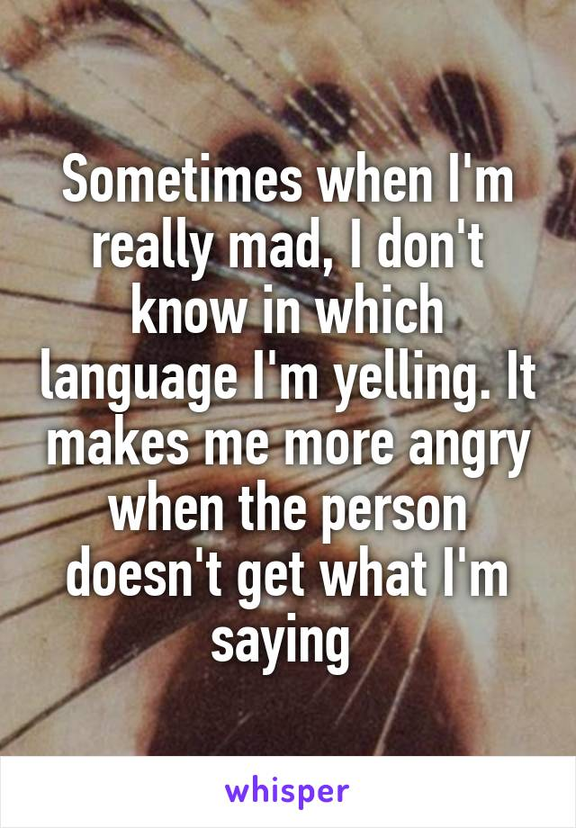 Sometimes when I'm really mad, I don't know in which language I'm yelling. It makes me more angry when the person doesn't get what I'm saying