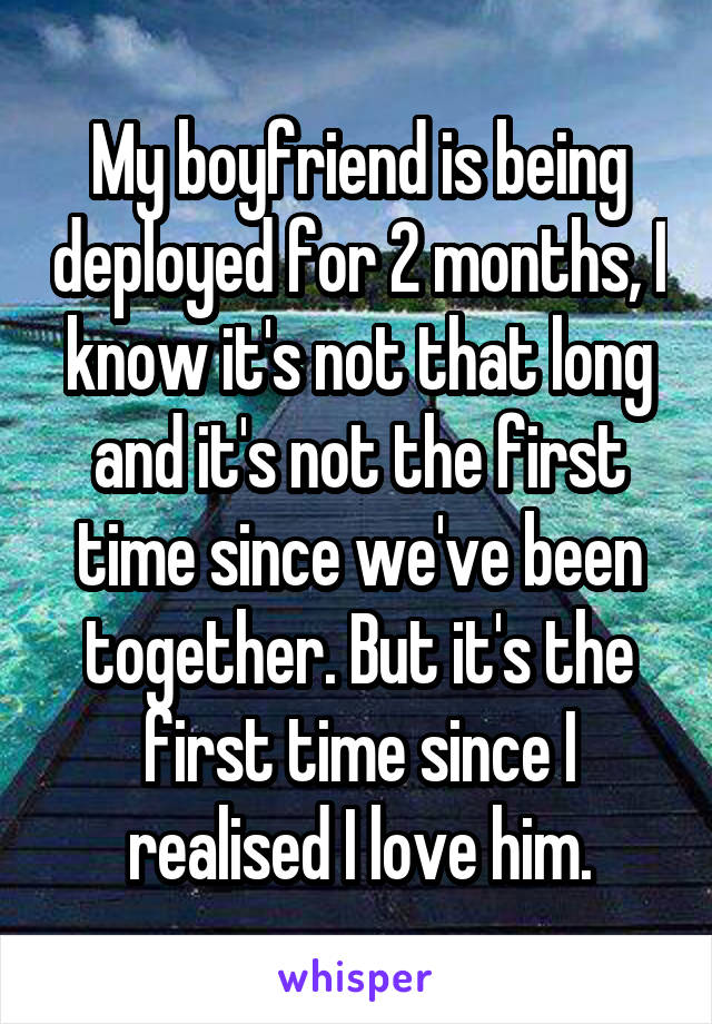 My boyfriend is being deployed for 2 months, I know it's not that long and it's not the first time since we've been together. But it's the first time since I realised I love him.