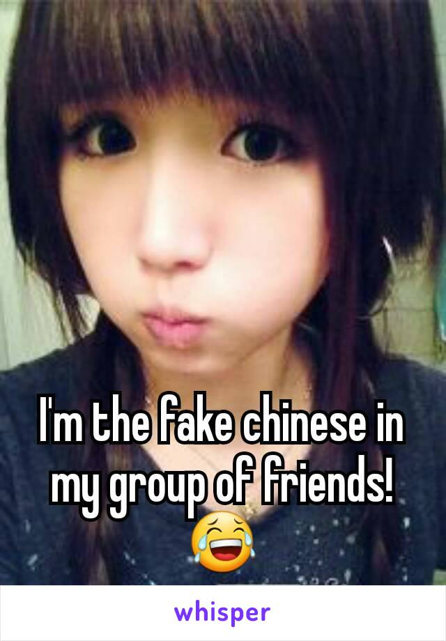 I'm the fake chinese in my group of friends! 😂