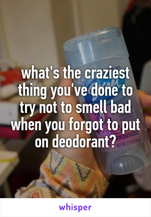 what's the craziest thing you've done to try not to smell bad when you forgot to put on deodorant?