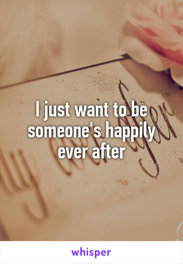 I just want to be someone's happily ever after