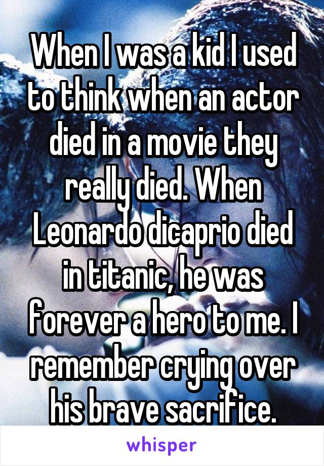When I was a kid I used to think when an actor died in a movie they really died. When Leonardo dicaprio died in titanic, he was forever a hero to me. I remember crying over his brave sacrifice.