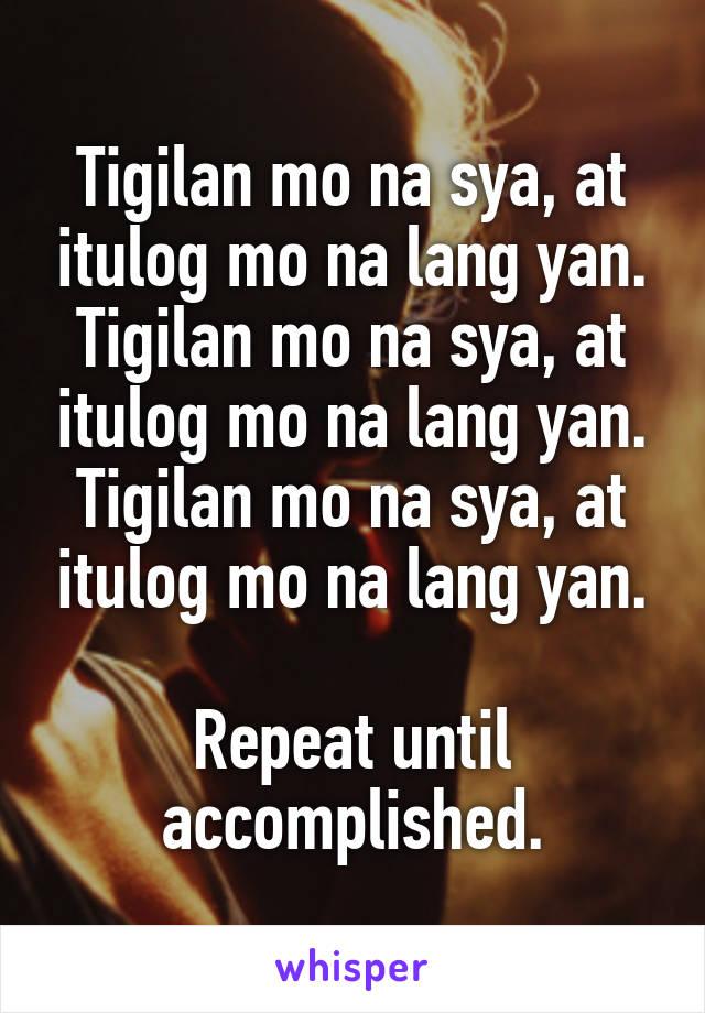 Tigilan mo na sya, at itulog mo na lang yan. Tigilan mo na sya, at itulog mo na lang yan. Tigilan mo na sya, at itulog mo na lang yan.  Repeat until accomplished.