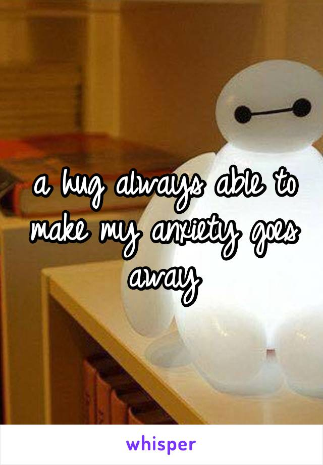 a hug always able to make my anxiety goes away