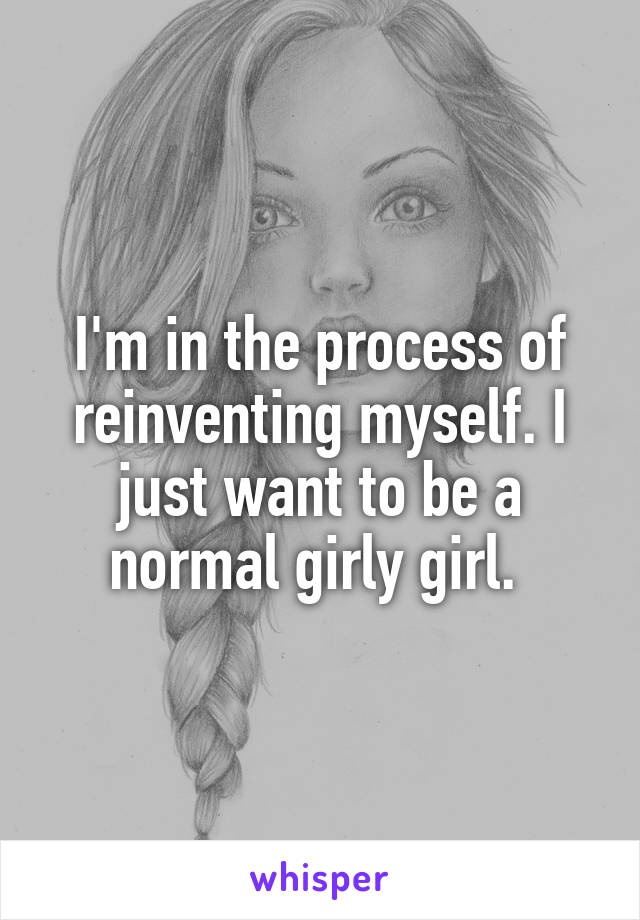 I'm in the process of reinventing myself. I just want to be a normal girly girl.
