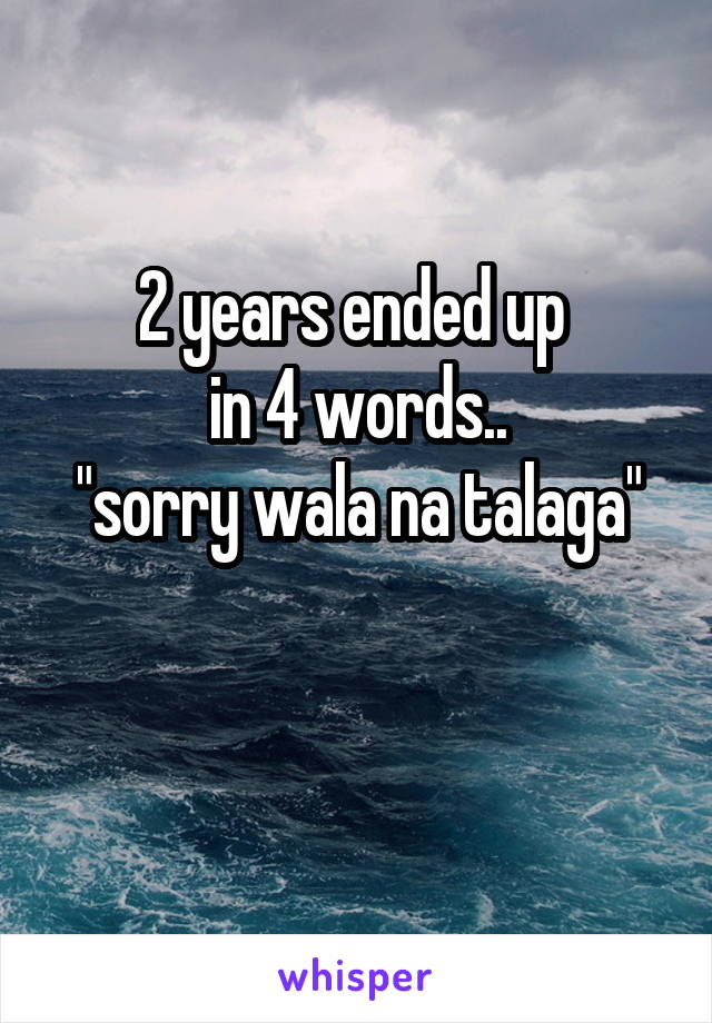 """2 years ended up  in 4 words.. """"sorry wala na talaga"""""""