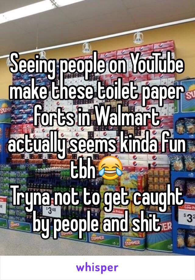 Seeing people on YouTube make these toilet paper forts in Walmart actually seems kinda fun tbh😂 Tryna not to get caught by people and shit