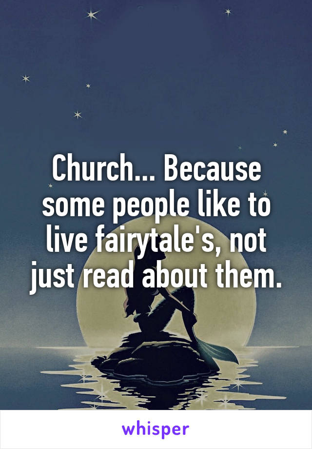 Church... Because some people like to live fairytale's, not just read about them.