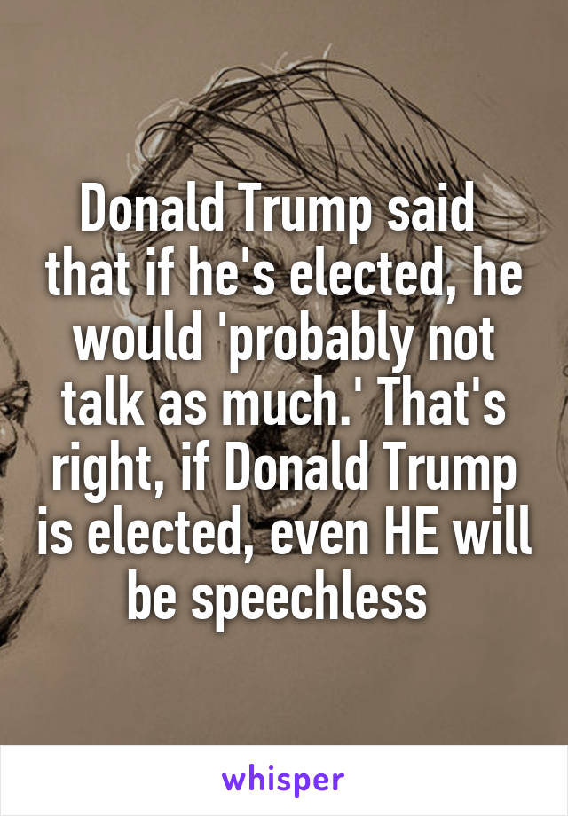 Donald Trump said  that if he's elected, he would 'probably not talk as much.' That's right, if Donald Trump is elected, even HE will be speechless