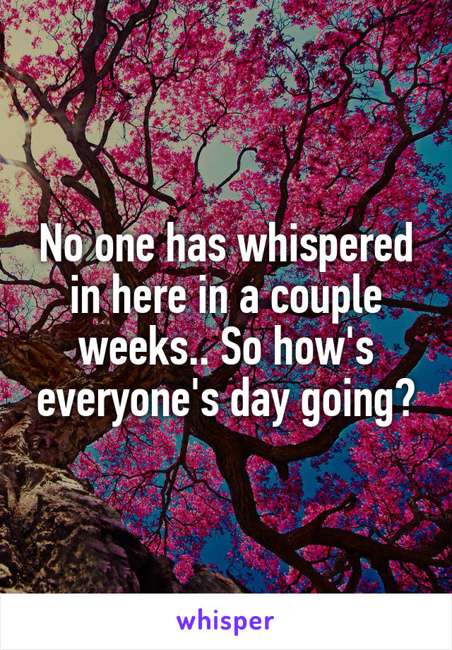 No one has whispered in here in a couple weeks.. So how's everyone's day going?