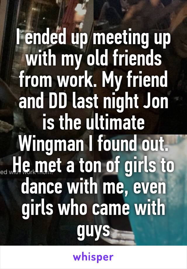 I ended up meeting up with my old friends from work. My friend and DD last night Jon is the ultimate Wingman I found out. He met a ton of girls to dance with me, even girls who came with guys