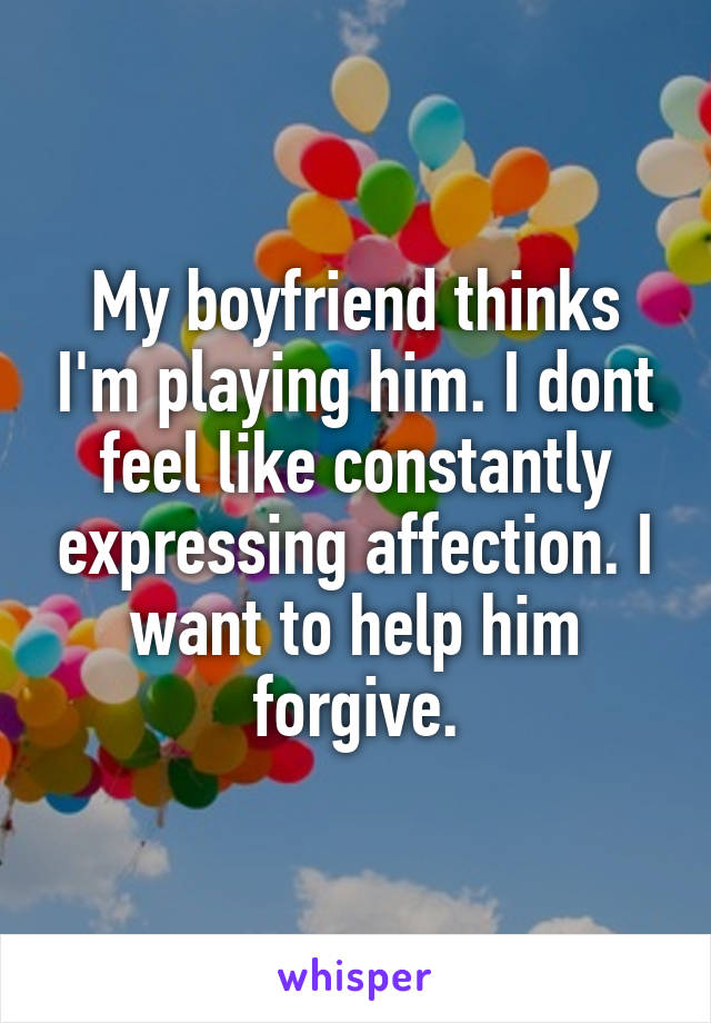 My boyfriend thinks I'm playing him. I dont feel like constantly expressing affection. I want to help him forgive.