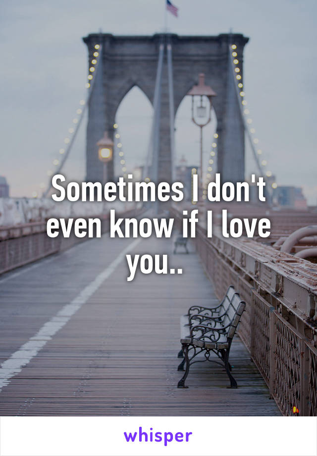 Sometimes I don't even know if I love you..
