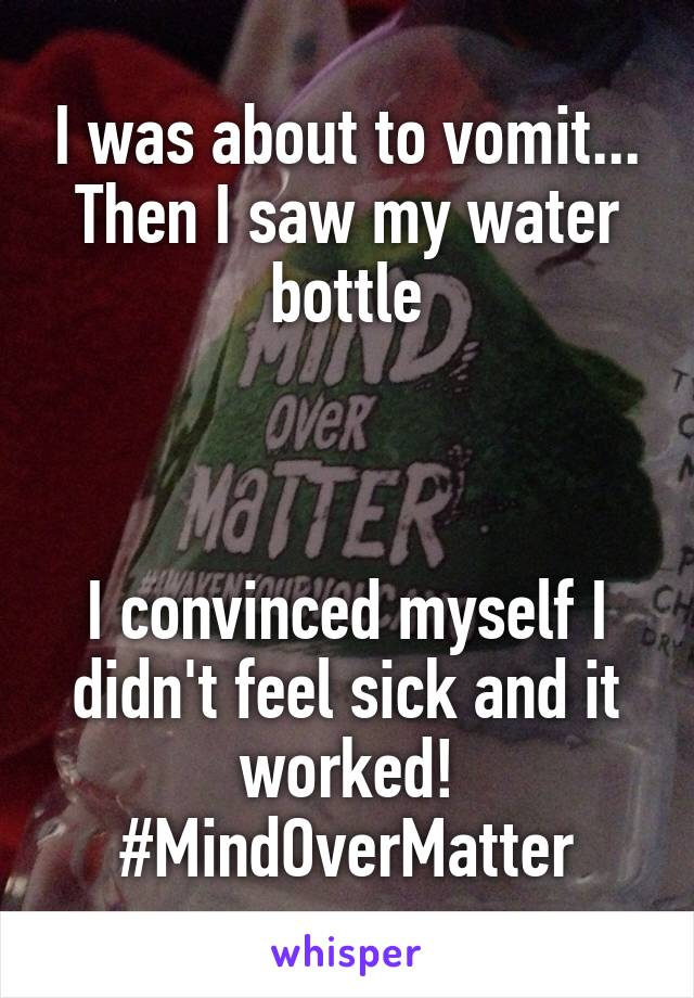 I was about to vomit... Then I saw my water bottle    I convinced myself I didn't feel sick and it worked! #MindOverMatter