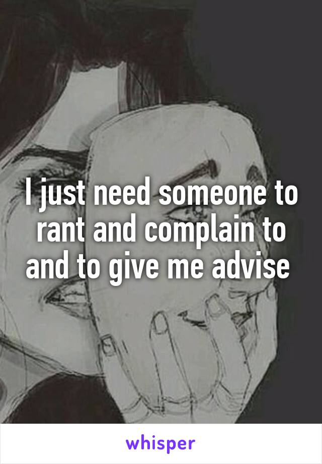 I just need someone to rant and complain to and to give me advise