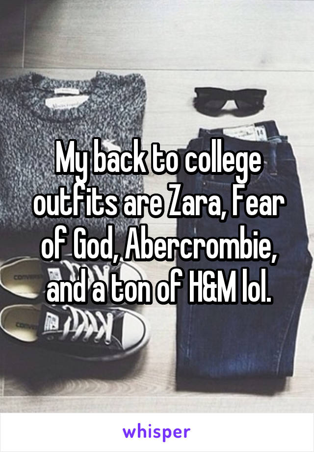 My back to college outfits are Zara, Fear of God, Abercrombie, and a ton of H&M lol.