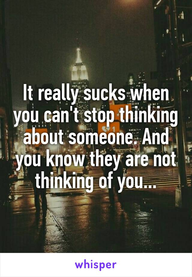 It really sucks when you can't stop thinking about someone. And you know they are not thinking of you...