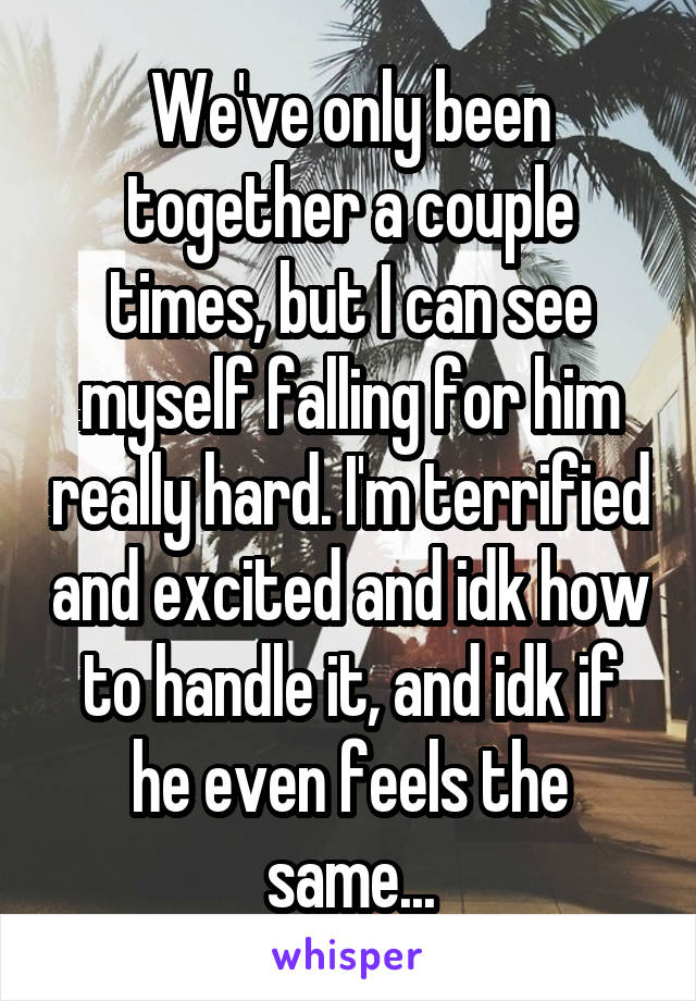 We've only been together a couple times, but I can see myself falling for him really hard. I'm terrified and excited and idk how to handle it, and idk if he even feels the same...