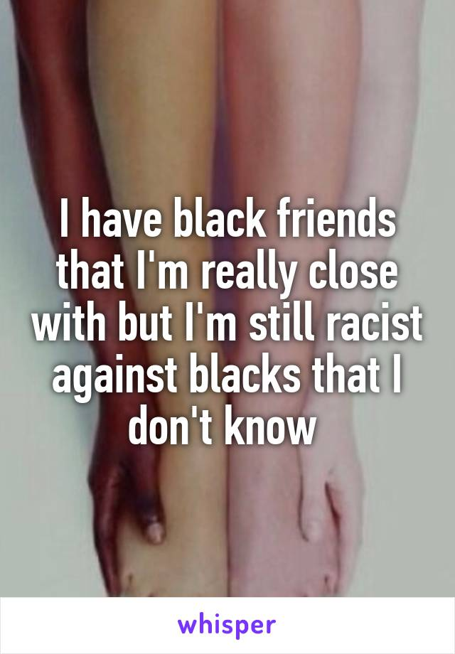 I have black friends that I'm really close with but I'm still racist against blacks that I don't know