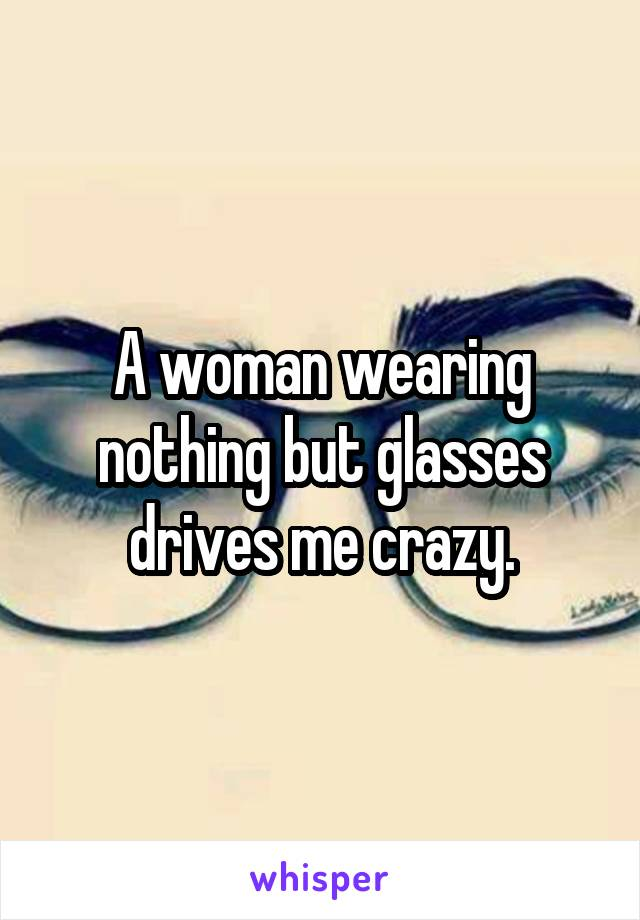 A woman wearing nothing but glasses drives me crazy.
