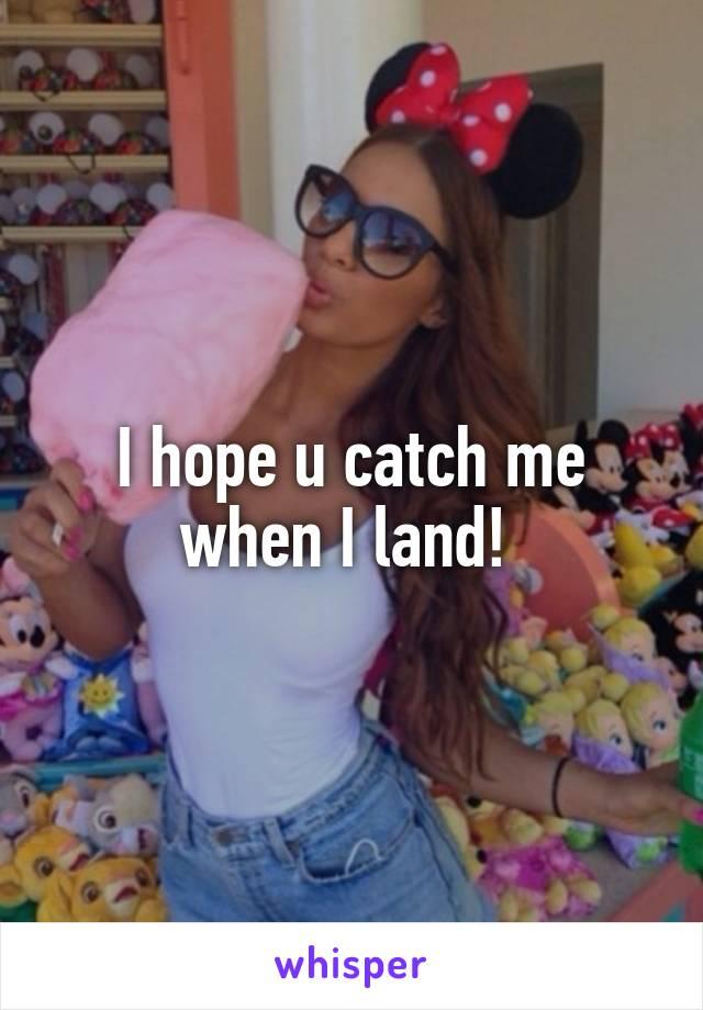 I hope u catch me when I land!