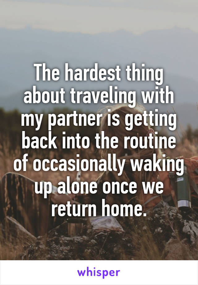 The hardest thing about traveling with my partner is getting back into the routine of occasionally waking up alone once we return home.