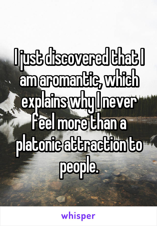 I just discovered that I am aromantic, which explains why I never feel more than a platonic attraction to people.