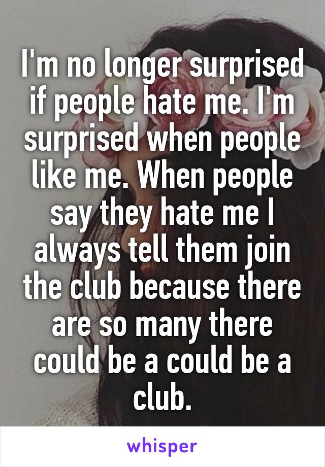 I'm no longer surprised if people hate me. I'm surprised when people like me. When people say they hate me I always tell them join the club because there are so many there could be a could be a club.