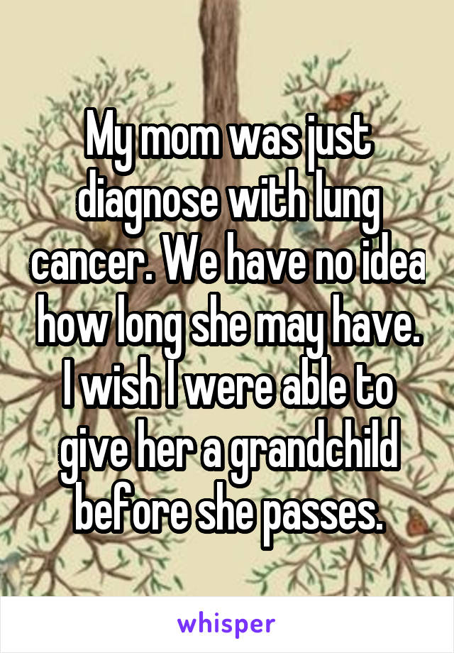 My mom was just diagnose with lung cancer. We have no idea how long she may have. I wish I were able to give her a grandchild before she passes.