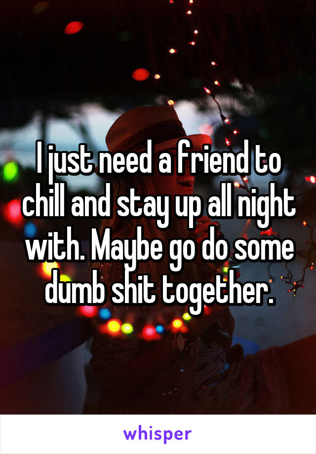 I just need a friend to chill and stay up all night with. Maybe go do some dumb shit together.