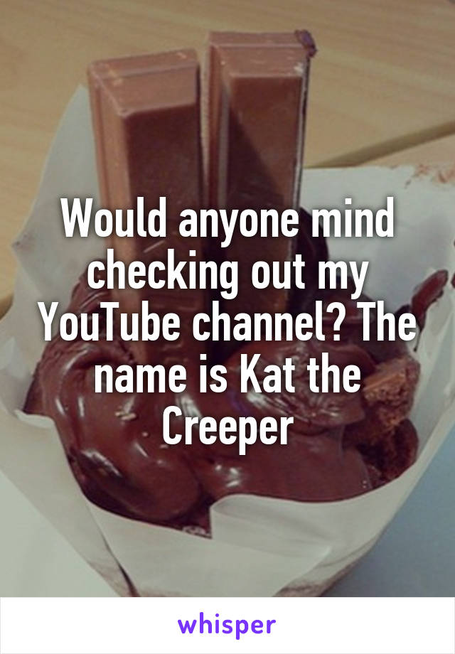 Would anyone mind checking out my YouTube channel? The name is Kat the Creeper