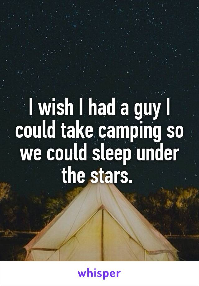 I wish I had a guy I could take camping so we could sleep under the stars.