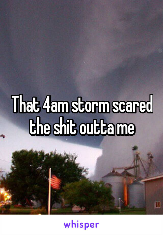 That 4am storm scared the shit outta me