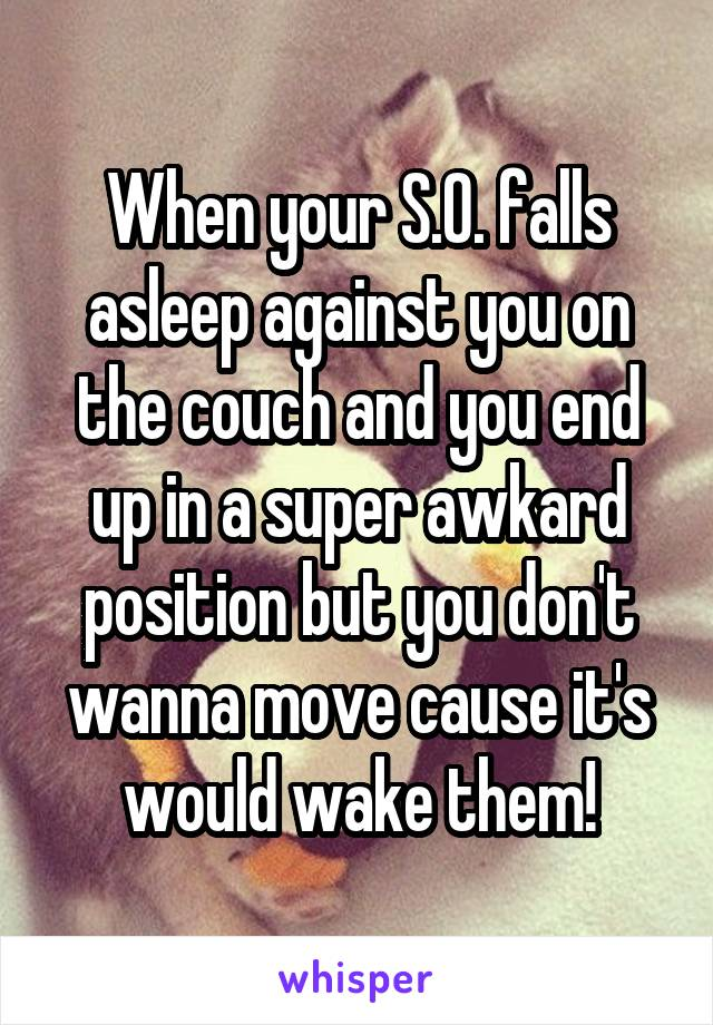 When your S.O. falls asleep against you on the couch and you end up in a super awkard position but you don't wanna move cause it's would wake them!