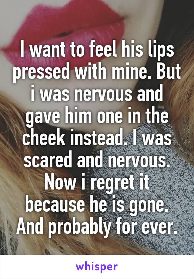I want to feel his lips pressed with mine. But i was nervous and gave him one in the cheek instead. I was scared and nervous. Now i regret it because he is gone. And probably for ever.