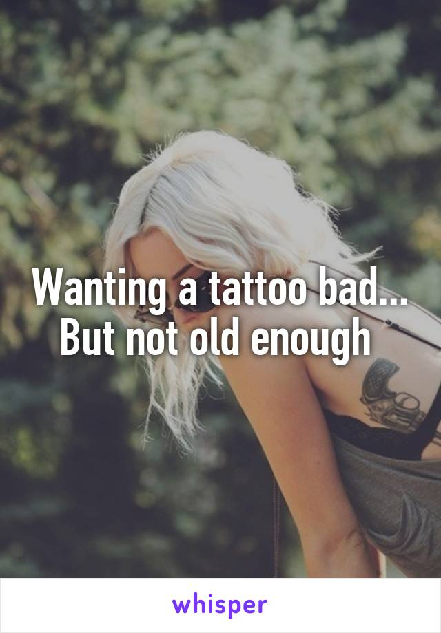 Wanting a tattoo bad... But not old enough