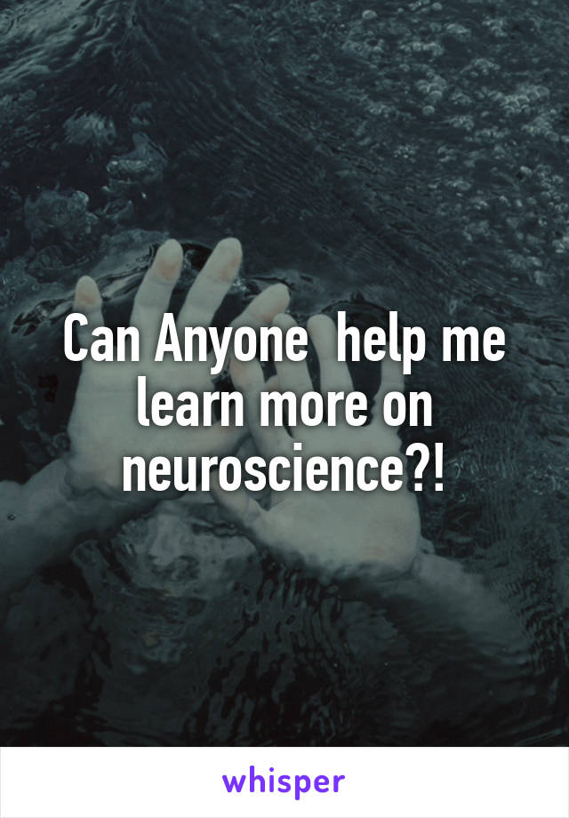 Can Anyone  help me learn more on neuroscience?!