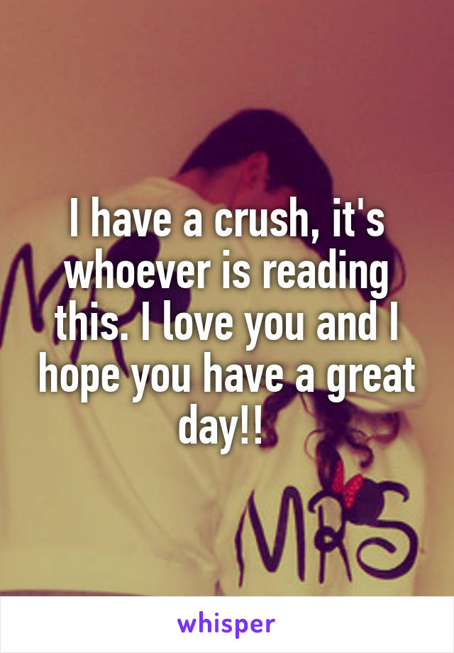 I have a crush, it's whoever is reading this. I love you and I hope you have a great day!!