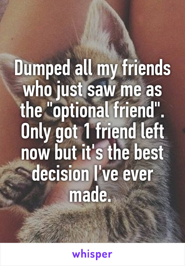 "Dumped all my friends who just saw me as the ""optional friend"". Only got 1 friend left now but it's the best decision I've ever made."