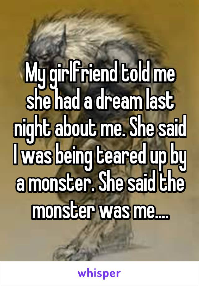 My girlfriend told me she had a dream last night about me. She said I was being teared up by a monster. She said the monster was me....