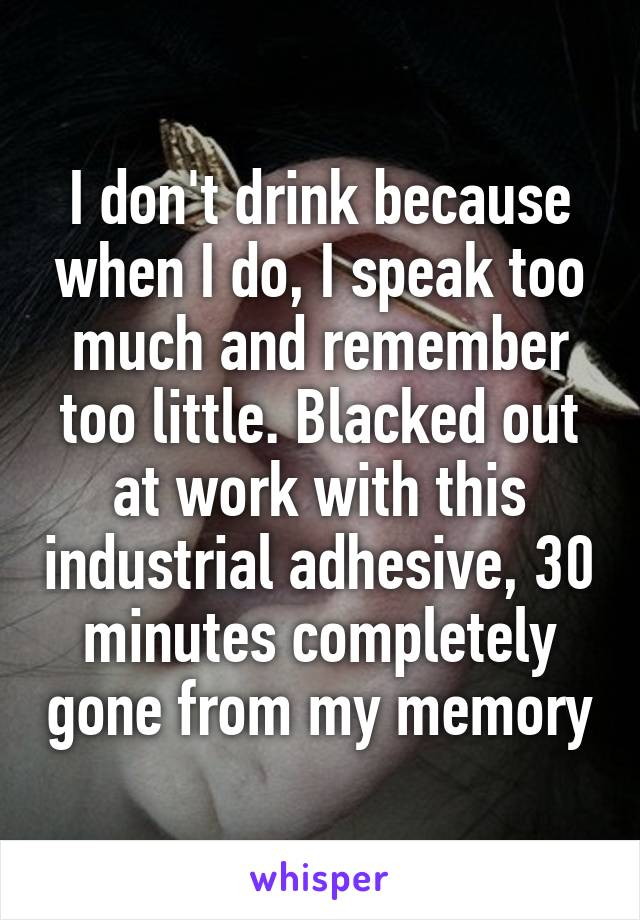 I don't drink because when I do, I speak too much and remember too little. Blacked out at work with this industrial adhesive, 30 minutes completely gone from my memory