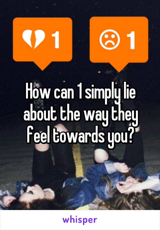 How can 1 simply lie about the way they feel towards you?