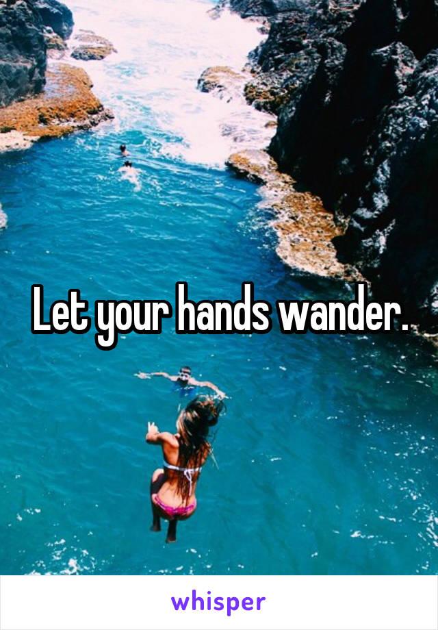 Let your hands wander.