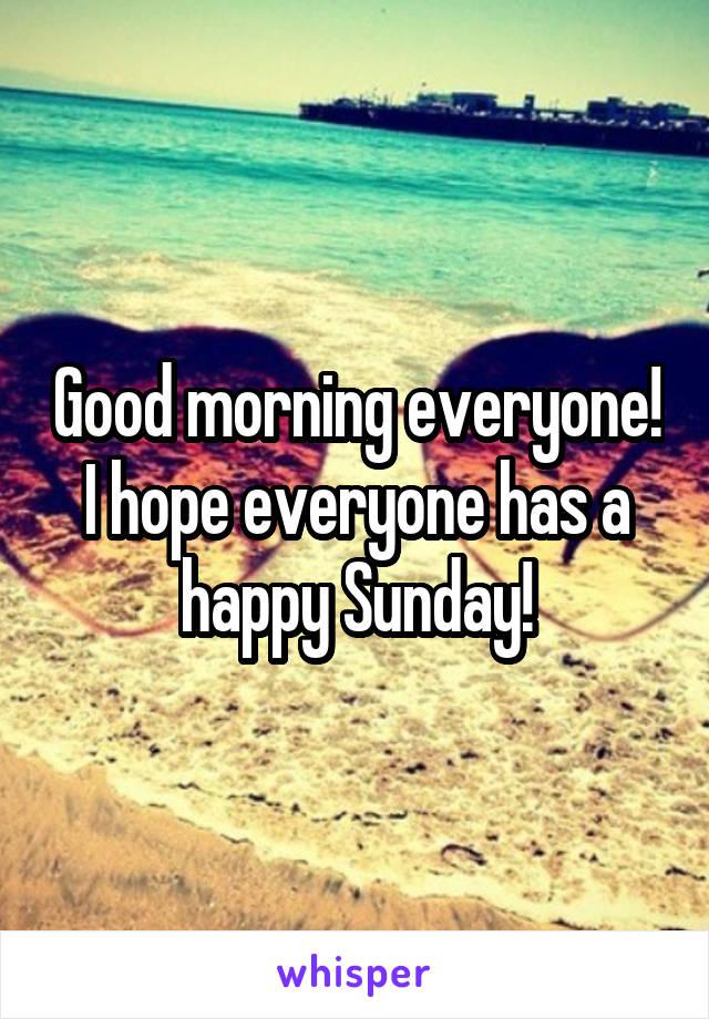 Good morning everyone! I hope everyone has a happy Sunday!