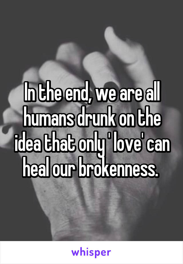 In the end, we are all humans drunk on the idea that only ' love' can heal our brokenness.