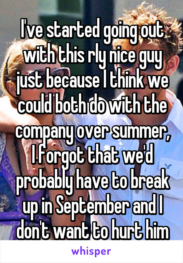 I've started going out with this rly nice guy just because I think we could both do with the company over summer, I forgot that we'd probably have to break up in September and I don't want to hurt him