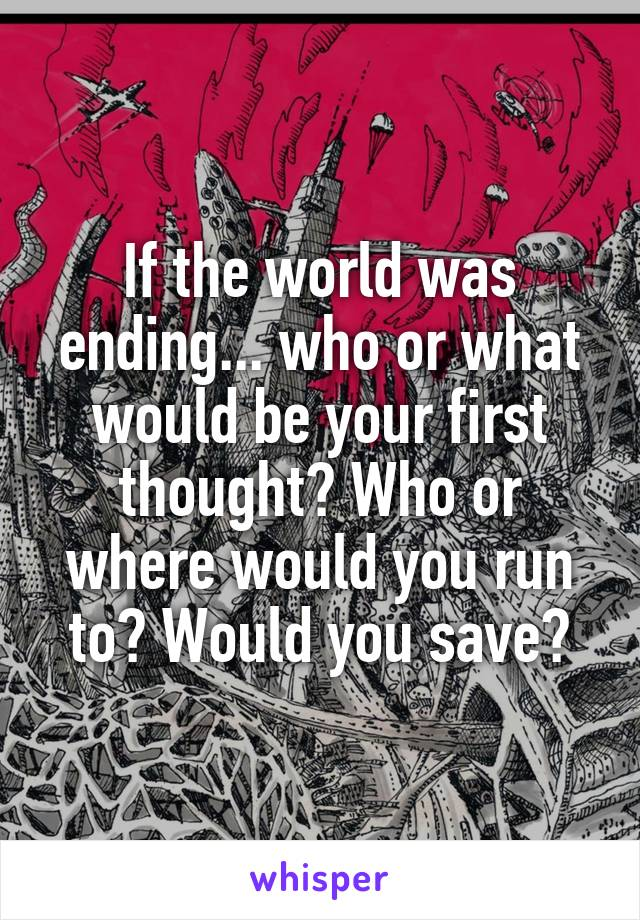 If the world was ending... who or what would be your first thought? Who or where would you run to? Would you save?