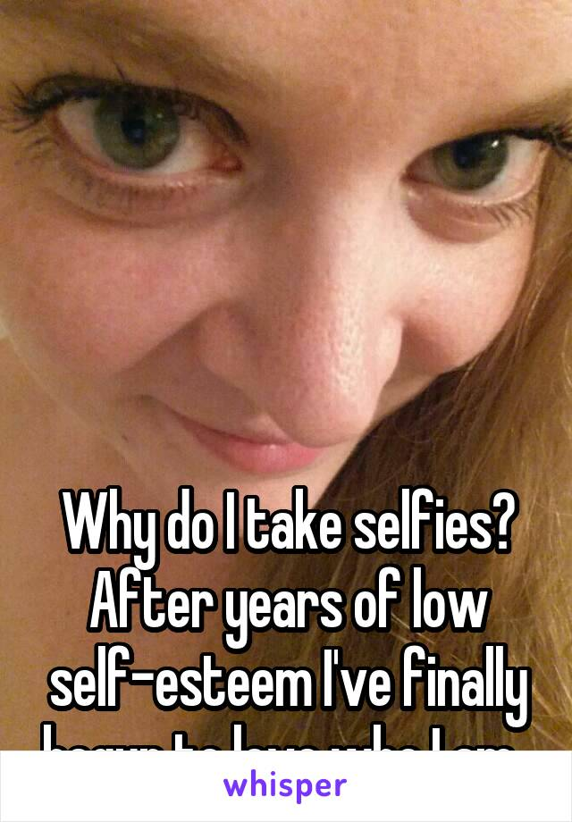 Why do I take selfies? After years of low self-esteem I've finally begun to love who I am.